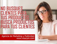 No busques clientes para tus productos, busca productos para tus clientes www.visocym.com