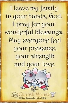 ❤❤❤ I leave my family in your hands, God. I pray for your wonderful blessings. May everyone feel your presence, your strength and your love. Amen...Little Church Mouse 9 June 2016 ❤❤❤