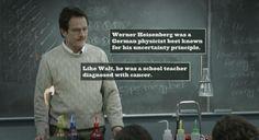 """Breaking Bad. I always wondered why he called himself something so random as """"Heisenburg""""!"""