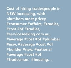 Cost of hiring tradespeople in NSW increasing, with plumbers most pricey #consumer #affairs, #tradies, #cost #of #tradies, #serviceseeking.com.au, #average #cost #of #plumber #nsw, #average #cost #of #builder #nsw, #national #average #cost #of #tradesman, #housing #industry #association, #hia…