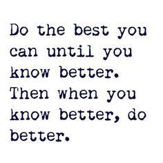 Know Better, Do Better.. Be Better.