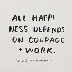 Courage + work.