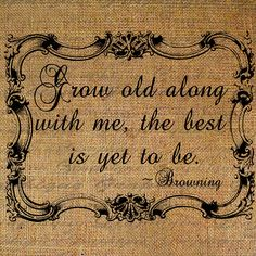 Grow Old Along With Me Quote Elizabeth Barrett Browning.one of my favorite quotes Great Quotes, Quotes To Live By, Me Quotes, Inspirational Quotes, Couple Quotes, Photo Quotes, Wall Quotes, Poetry Quotes, Famous Quotes