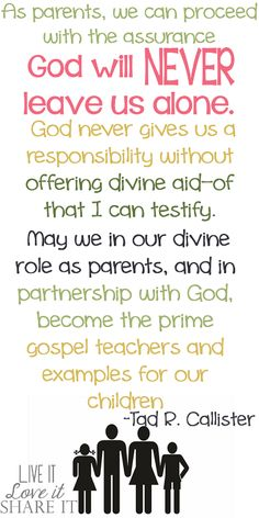 As parents, we can proceed with the assurance God will never leave us alone. God never gives us a responsibility without offering divine aid—of that I can testify. May we in our divine role as parents, and in partnership with God, become the prime gospel teachers and examples for our children. - Tad R. Callister #LiveitLoveitShareit #ShareGoodness