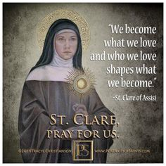 """St. Clare of Assisi - """"We become what we love...."""""""