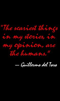 """""""The scariest things in my stories, in my opinion, are the humans."""" — Guillermo del Toro. Source: ING, """"Del Toro's Ghosts Are Different from Most in Hollywood"""". Link: http://www.ign.com/articles/2015/05/12/del-toros-ghosts-are-different-from-most-in-hollywood"""
