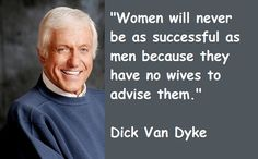 Women will never be as successful as men because they have no wives to advise them. -Dick Van Dyke