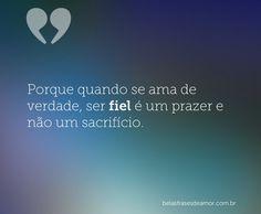 Porque quando se ama de verdade, ser fiel é um prazer e não um sacrifício.