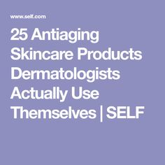 25 Antiaging Skincare Products Dermatologists Actually Use Themselves | SELF