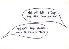 And we'll talk to keep the silence from our ears. And we'll laugh because we're so close to tears.