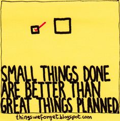 Things We Forget: 887: Small things done are better than great things planned.