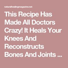 This Recipe Has Made All Doctors Crazy! It Heals Your Knees And Reconstructs Bones And Joints Immediately! – Natural Healing Magazine