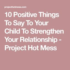 10 Positive Things To Say To Your Child To Strengthen Your Relationship - Project Hot Mess