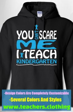 You Can't Scare Me - I Teach Kindergarten - Hoodie. Available in 29 Color Options, Sizes S-5XL. Design Colors Are Completely Customizable As Well. Creat This Design With Your School Colors Or Put Your Own Twist On This Design!
