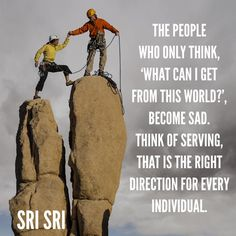 """The #people who only #think, 'What can I get from this #world?', become #sad. Think of #serving, that is the #right #direction for #every #individual."" - #srisri Ravi Shankar"