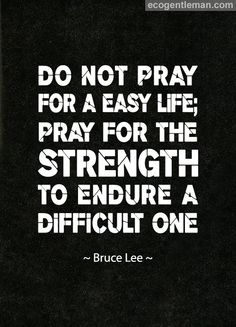 DO NOT PRAY FOR A EASY LIFE PRAY FOR THE STRENGTH TO ENDURE A DIFFICULT ONE ~ Martial Arts Quote by Bruce Lee.