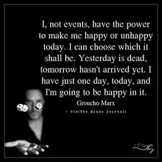 I, not events, have the power to make me happy or unhappy today. - http://themindsjournal.com/i-not-events-have-the-power-to-make-me-happy-or-unhappy-today/