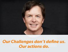 """The Michael J. Fox Foundation for Parkinson's Research   Excellent Quote: """"Our Challenges Don't Define Us. Our Actions Do."""""""