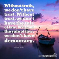 Without truth, we don't have trust. Without trust, we don't have the rule of law. Without the rule of law, we don't have democracy. ~Timothy Snyder  http://blog.sleepingangel.com/?p=2263