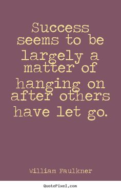 success, hanging on after others have let go // william faulkner #strong