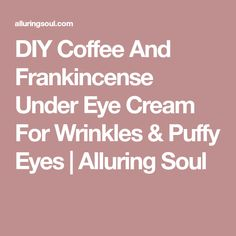 DIY Coffee And Frankincense Under Eye Cream For Wrinkles & Puffy Eyes | Alluring Soul
