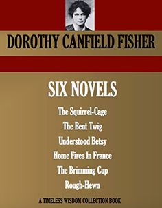 6 NOVELS: The Squirrel-Cage, The Bent Twig, Understood Betsy, Home Fires In France, The Brimming Cup, Rough-Hewn (Timeless Wisdom Collection Book 4840) by DOROTHY CANFIELD FISHER http://www.amazon.com/dp/B00YCRZ7XM/ref=cm_sw_r_pi_dp_xX78wb05FW6TM