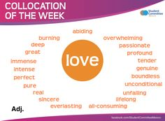 Love, COLLOCATION OF THE WEEK - adjectives that describe love. -         Repinned by Chesapeake College Adult Ed. We offer free classes on the Eastern Shore of MD to help you earn your GED - H.S. Diploma or Learn English (ESL) .   For GED classes contact Danielle Thomas 410-829-6043 dthomas@chesapeke.edu  For ESL classes contact Karen Luceti - 410-443-1163  Kluceti@chesapeake.edu .  www.chesapeake.edu