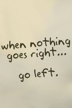 When nothing goes right … go left.