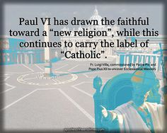 "Paul VI has drawn the faithful toward a ""new religion"", while this continues to carry the label of ""Catholic"". Fr. Luigi Villa, commissioned by Padre Pio and Pope Pius XII to uncover Ecclesiastical Masonry http://www.apostlesoftheendtimes.com/"