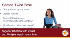 """9/29/2016 Learn about TSBVI's new publication, """"Yoga for Children with Visual and Multiple Impairments"""". This series of webinars hosted by Kassandra Heil will provide participants with an overview of the book and feature strategies for working with students who are visually impaired as well as students with visual and multiple impairments, including deafblindness. Learn about the benefits for students including bodily and spatial awareness, recreation and leisure, and ..."""