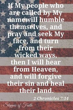 """If my people who are called by my name will humble themselves and pray and seek my face and turn from their wicked ways then I will hear them from heaven and will forgive their sin and heal their land. Prayer Scriptures, Bible Verses, Lord's Prayer, Prayer For Our Country, Prayer For The Nation, National Prayer Day, Prayers For America, Prayer Images, 2 Chronicles 7 14"