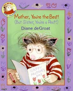 Mother, You're the Best! (But Sister, You're a Pest!) by Diane De Groat -Gilbert wants to do something special for his mother on Mother's Day, but first he must stop his sister, Lola, from being the center of attention.
