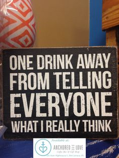 One drink away from telling everyone what I really think! quote- Available at Anchored in Love in Port Lavaca, TX. #anchoredinlove #portlavaca #portlavacatx #portlavacatexas #coffeeandgifts #onedrinkaway #whatIreallythink #drinkingquotes #quotes