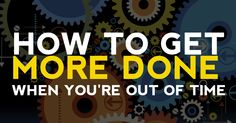How to Get More Done When You're Out of Time