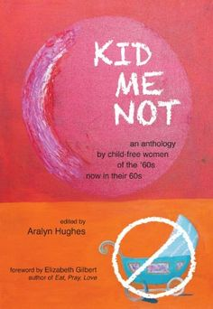 KID ME NOT: An anthology by child-free women of the '60s now in their 60s by Aralyn Hughes