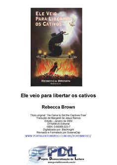Ele veio para libertar os cativos rebecca brown  O propósito deste material é mostrar como Satanás e seus demônios atuam no mundo, e como você poderá, de modo eficaz lutar contra eles, libertando-se da escravidão.