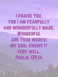 Prayer quotes:I praise You, for I am fearfully and wonderfully made. Wonderful  are Your works; my soul knows it  very well. Psalm‬ ‭139:14‬‬ #Psalm139:14 #Psalm139v14 #BibleVerses #ThankfulGratefulBlessed