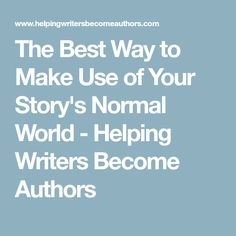 The Best Way to Make Use of Your Story's Normal World - Helping Writers Become Authors