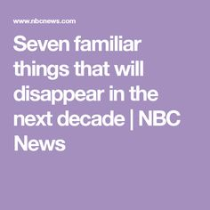 Seven familiar things that will disappear in the next decade | NBC News