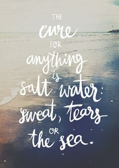 The cure for anything is salt water, sweat, tears or the sea.                                                                                                                                                      More