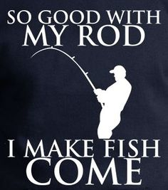 It's actually not my rod... its the pick up lines I use. They love pick up lines. It lures them right in! .