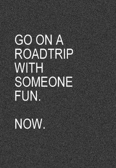Go on a roadtrip w/ someone fun.  Now.  ((My kids are the funnest people I know :) Can't wait until next month!!))