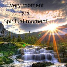 Every moment is a Spiritual moment. #expandedminds