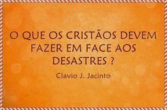 Pr C. J. Jacinto: O QUE OS CRISTÃOS DEVEM FAZER EM FACE AOS DESASTRE...