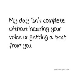 My day isn't complete without hearing your voice or getting a text from you.