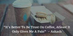 """""""It's Better To Be Trust On Coffee, Atleast It Only Gives Me A Pain""""  - Aakash"""