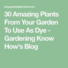 30 Amazing Plants From Your Garden To Use As Dye - Gardening Know How's Blog