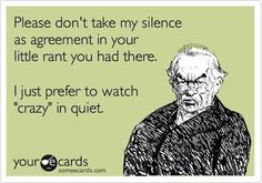 Don't take my silence as agreement...