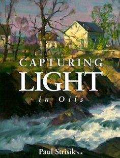 Capturing Light in Oils: Paul Strisik: 9780891345923: Amazon.com: Books