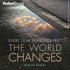 """Every hundred feet the world changes"" ― Roberto Bolaño via @Fodor's Travel #Travel #Quote"